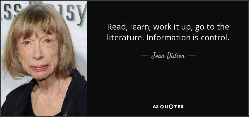 Read, learn, work it up, go to the literature. Information is control. - Joan Didion