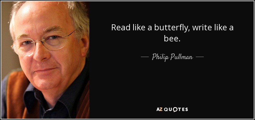 Read like a butterfly, write like a bee. - Philip Pullman