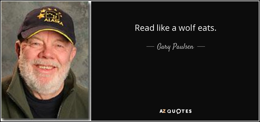 Read like a wolf eats. - Gary Paulsen