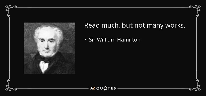 Read much, but not many works. - Sir William Hamilton, 9th Baronet