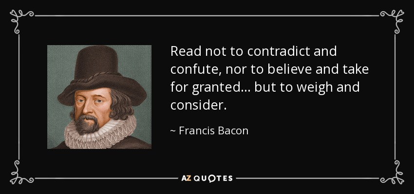 Read not to contradict and confute, nor to believe and take for granted... but to weigh and consider. - Francis Bacon