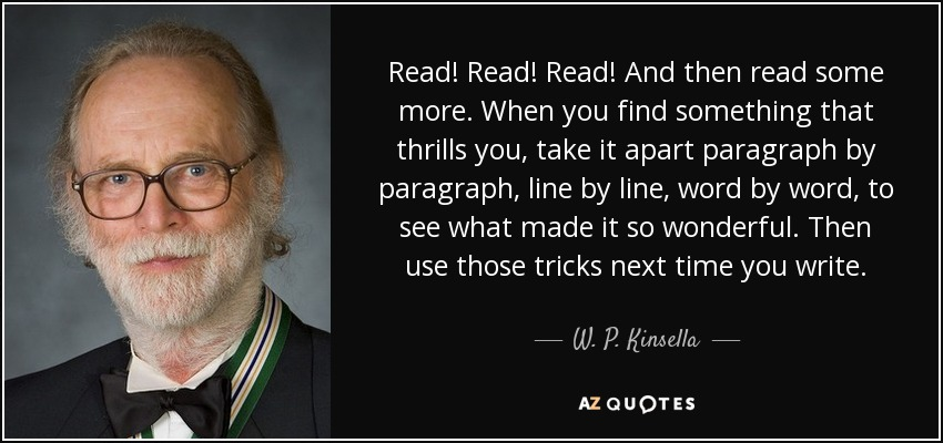 Read! Read! Read! And then read some more. When you find something that thrills you, take it apart paragraph by paragraph, line by line, word by word, to see what made it so wonderful. Then use those tricks next time you write. - W. P. Kinsella