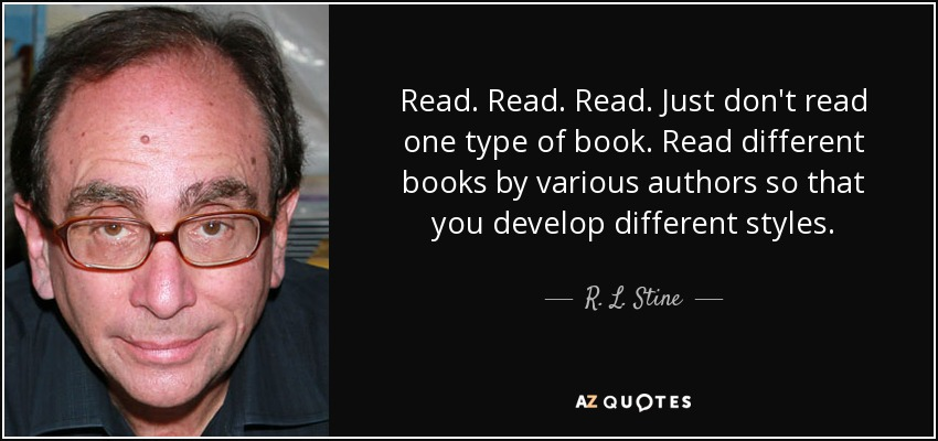Read. Read. Read. Just don't read one type of book. Read different books by various authors so that you develop different styles. - R. L. Stine