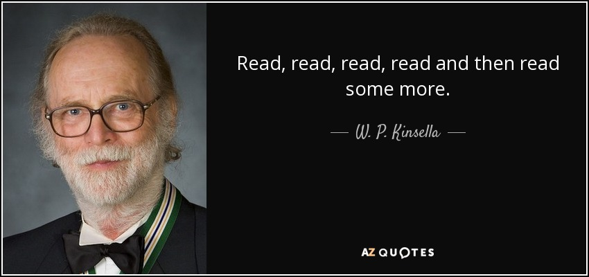 Read, read, read, read and then read some more. - W. P. Kinsella