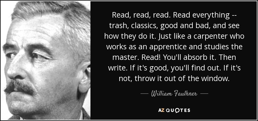 Read, read, read. Read everything -- trash, classics, good and bad, and see how they do it. Just like a carpenter who works as an apprentice and studies the master. Read! You'll absorb it. Then write. If it's good, you'll find out. If it's not, throw it out of the window. - William Faulkner