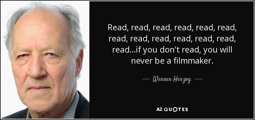 Read, read, read, read, read, read, read, read, read, read, read, read, read...if you don't read, you will never be a filmmaker. - Werner Herzog