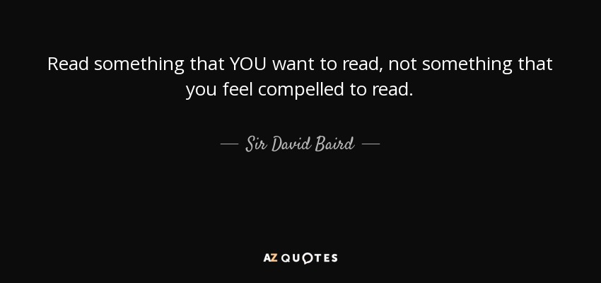 Read something that YOU want to read, not something that you feel compelled to read. - Sir David Baird, 1st Baronet