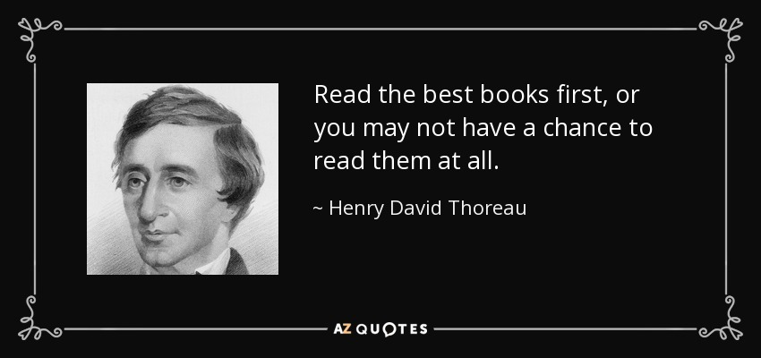 Read the best books first, or you may not have a chance to read them at all. - Henry David Thoreau