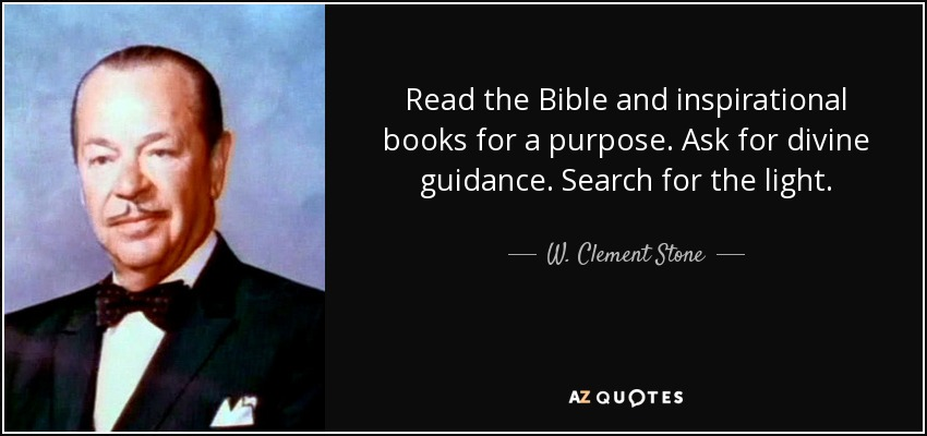Read the Bible and inspirational books for a purpose. Ask for divine guidance. Search for the light. - W. Clement Stone