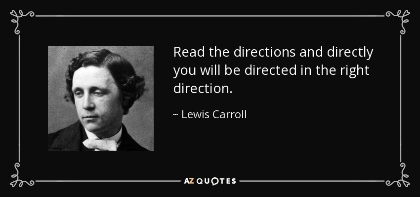 Read the directions and directly you will be directed in the right direction. - Lewis Carroll