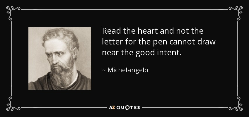 Read the heart and not the letter for the pen cannot draw near the good intent. - Michelangelo
