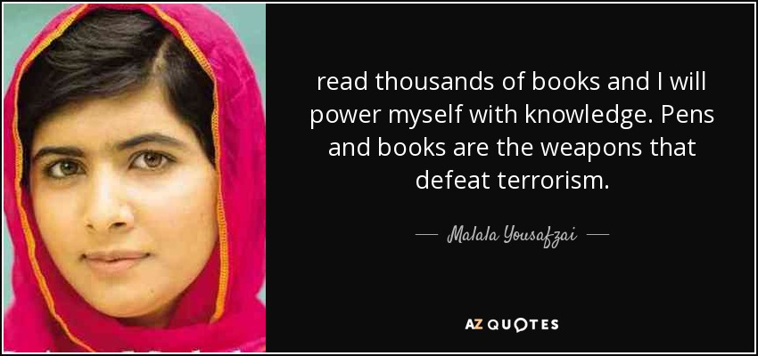 read thousands of books and I will power myself with knowledge. Pens and books are the weapons that defeat terrorism. - Malala Yousafzai