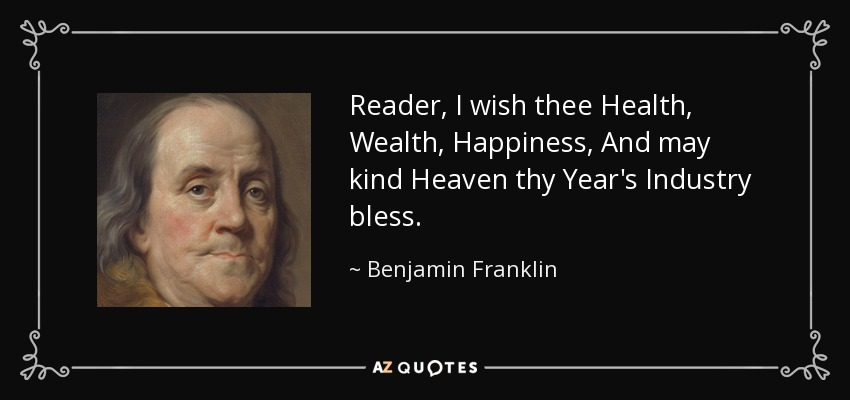 Reader, I wish thee Health, Wealth, Happiness, And may kind Heaven thy Year's Industry bless. - Benjamin Franklin