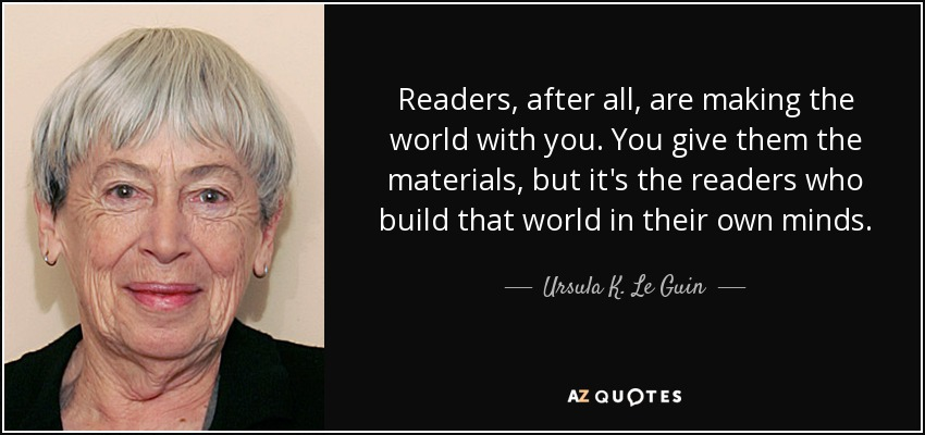 Readers, after all, are making the world with you. You give them the materials, but it's the readers who build that world in their own minds. - Ursula K. Le Guin