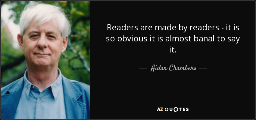 Readers are made by readers - it is so obvious it is almost banal to say it. - Aidan Chambers