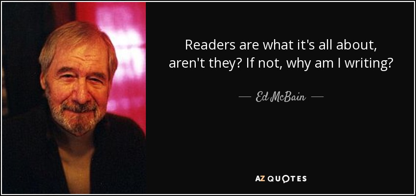 Readers are what it's all about, aren't they? If not, why am I writing? - Ed McBain