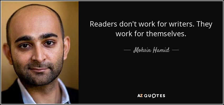 Readers don't work for writers. They work for themselves. - Mohsin Hamid