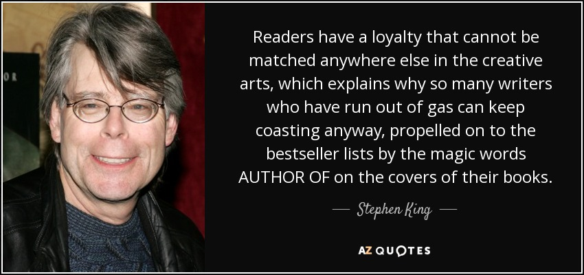Readers have a loyalty that cannot be matched anywhere else in the creative arts, which explains why so many writers who have run out of gas can keep coasting anyway, propelled on to the bestseller lists by the magic words AUTHOR OF on the covers of their books. - Stephen King