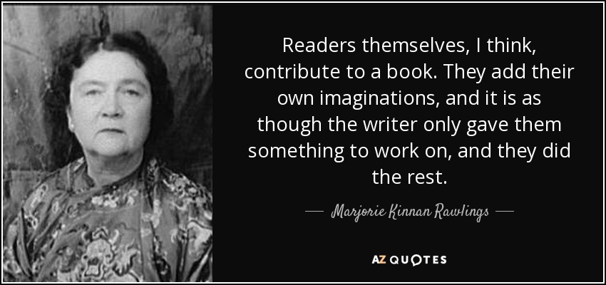 Readers themselves, I think, contribute to a book. They add their own imaginations, and it is as though the writer only gave them something to work on, and they did the rest. - Marjorie Kinnan Rawlings