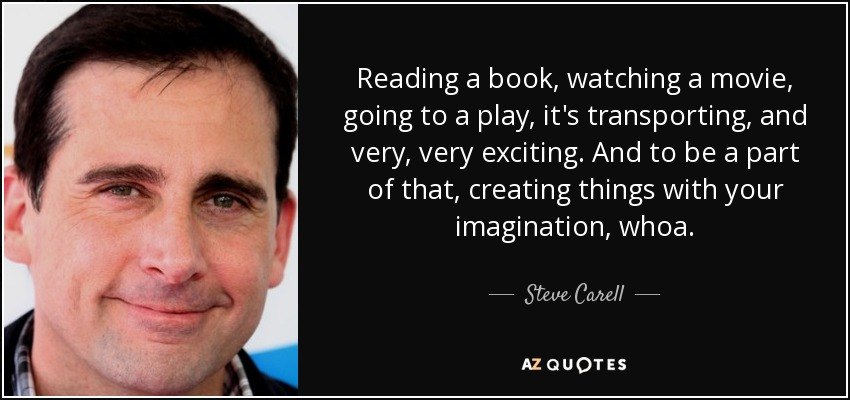 Reading a book, watching a movie, going to a play, it's transporting, and very, very exciting. And to be a part of that, creating things with your imagination, whoa. - Steve Carell