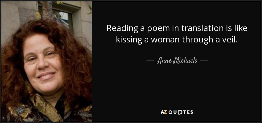 Reading a poem in translation is like kissing a woman through a veil. - Anne Michaels