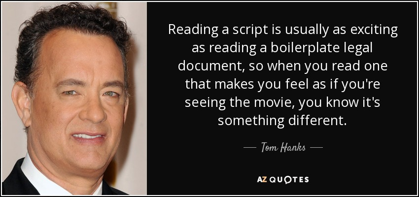 Reading a script is usually as exciting as reading a boilerplate legal document, so when you read one that makes you feel as if you're seeing the movie, you know it's something different. - Tom Hanks