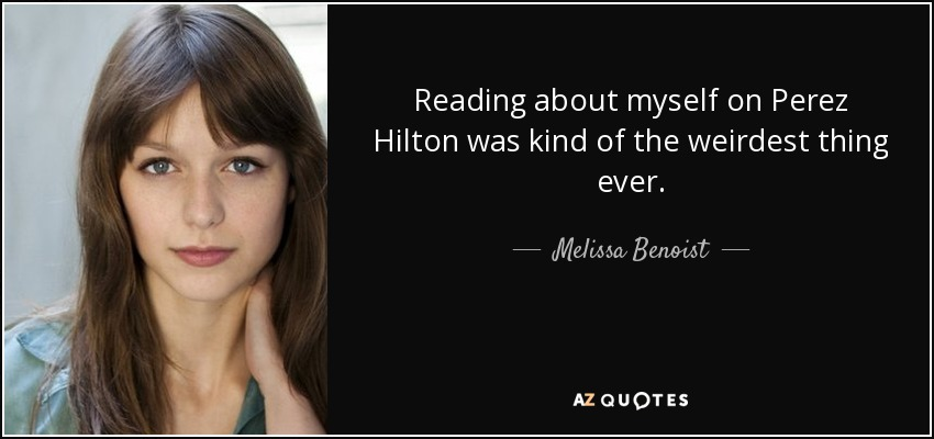 Reading about myself on Perez Hilton was kind of the weirdest thing ever. - Melissa Benoist
