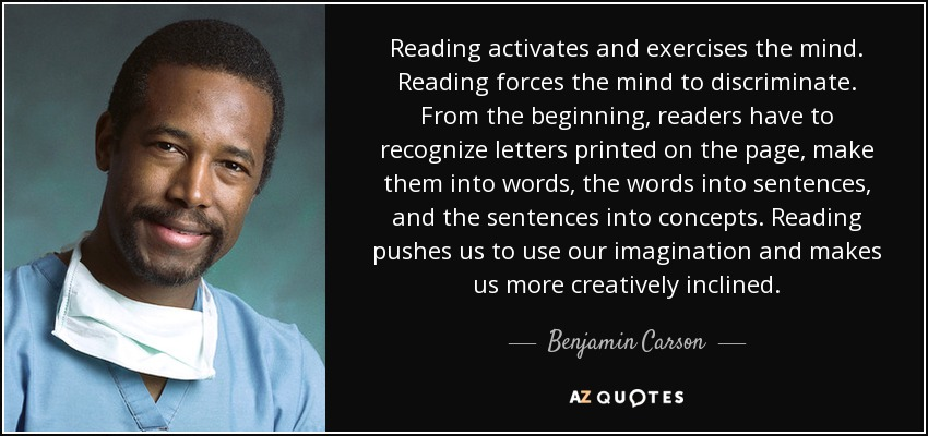 Reading activates and exercises the mind. Reading forces the mind to discriminate. From the beginning, readers have to recognize letters printed on the page, make them into words, the words into sentences, and the sentences into concepts. Reading pushes us to use our imagination and makes us more creatively inclined. - Benjamin Carson