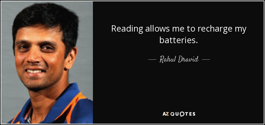 Reading allows me to recharge my batteries. - Rahul Dravid