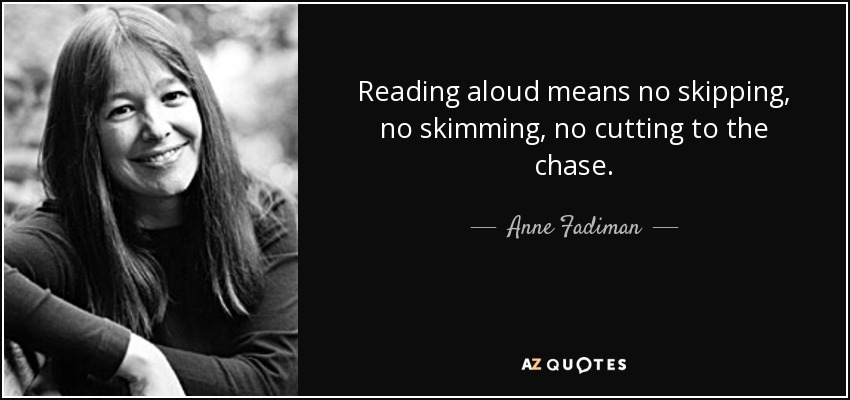 Reading aloud means no skipping, no skimming, no cutting to the chase. - Anne Fadiman