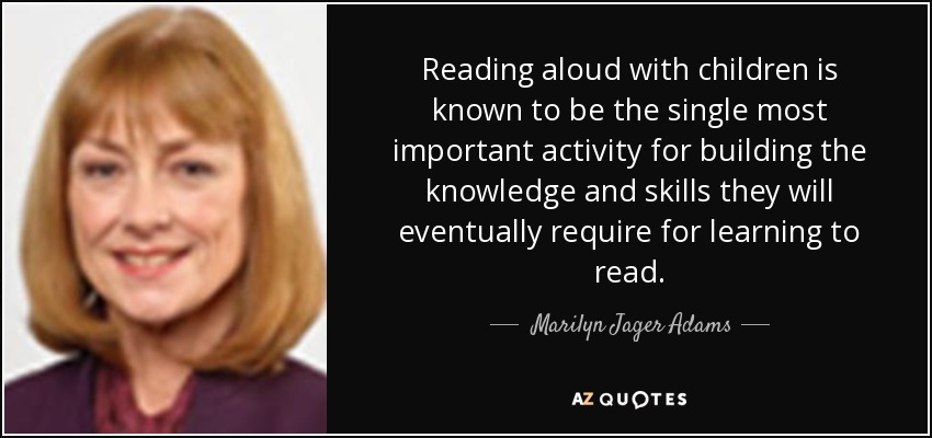 Reading aloud with children is known to be the single most important activity for building the knowledge and skills they will eventually require for learning to read. - Marilyn Jager Adams