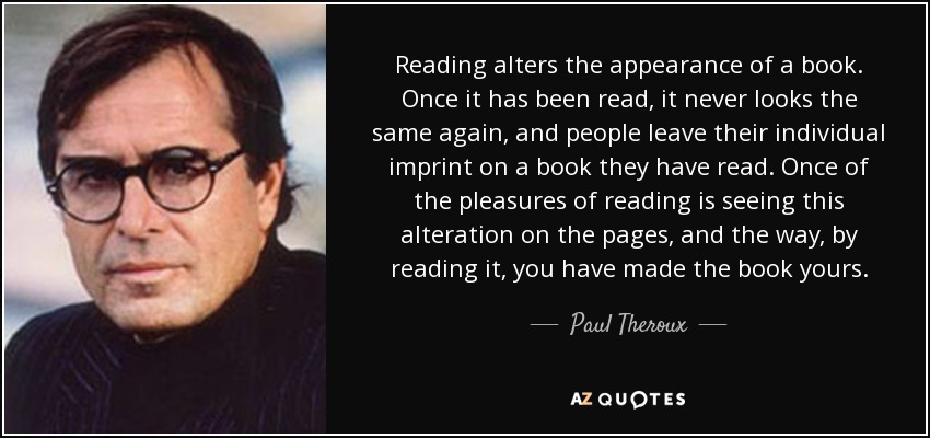 Reading alters the appearance of a book. Once it has been read, it never looks the same again, and people leave their individual imprint on a book they have read. Once of the pleasures of reading is seeing this alteration on the pages, and the way, by reading it, you have made the book yours. - Paul Theroux