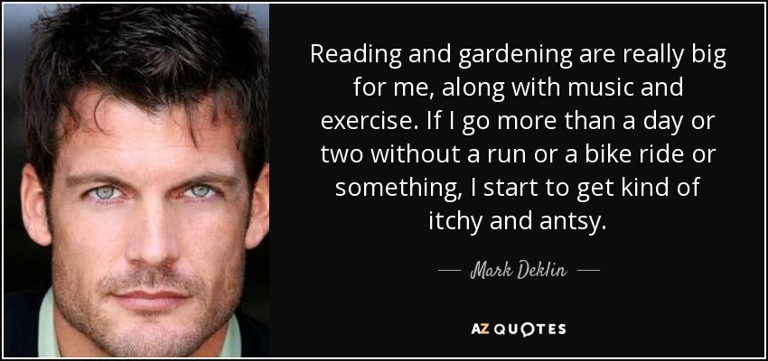 Reading and gardening are really big for me, along with music and exercise. If I go more than a day or two without a run or a bike ride or something, I start to get kind of itchy and antsy. - Mark Deklin