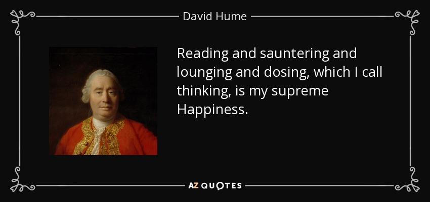 Reading and sauntering and lounging and dosing, which I call thinking, is my supreme Happiness. - David Hume