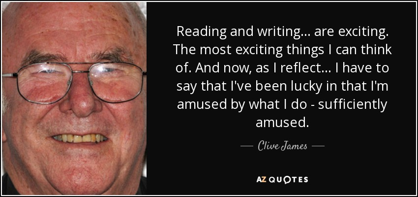 Reading and writing... are exciting. The most exciting things I can think of. And now, as I reflect... I have to say that I've been lucky in that I'm amused by what I do - sufficiently amused. - Clive James