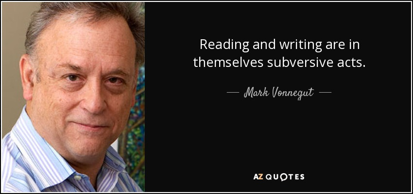 Reading and writing are in themselves subversive acts. - Mark Vonnegut