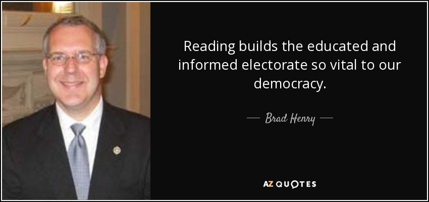 Reading builds the educated and informed electorate so vital to our democracy. - Brad Henry