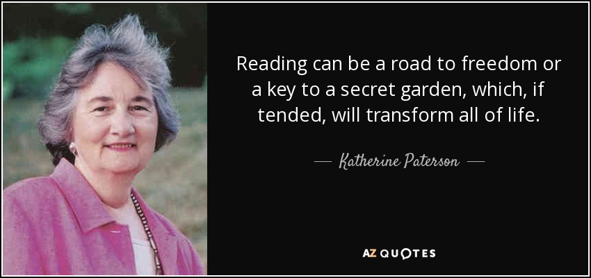 Reading can be a road to freedom or a key to a secret garden, which, if tended, will transform all of life. - Katherine Paterson