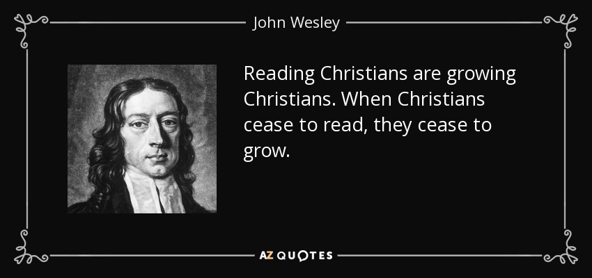 Reading Christians are growing Christians. When Christians cease to read, they cease to grow. - John Wesley