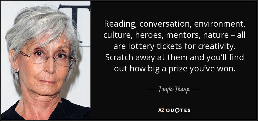 Reading, conversation, environment, culture, heroes, mentors, nature – all are lottery tickets for creativity. Scratch away at them and you'll find out how big a prize you've won. - Twyla Tharp