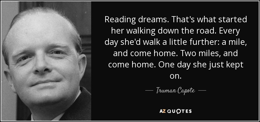 Reading dreams. That's what started her walking down the road. Every day she'd walk a little further: a mile, and come home. Two miles, and come home. One day she just kept on. - Truman Capote