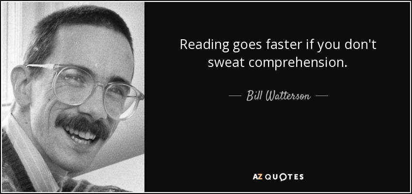 Reading goes faster if you don't sweat comprehension. - Bill Watterson
