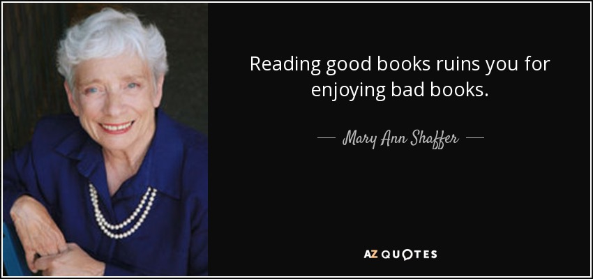 Reading good books ruins you for enjoying bad books. - Mary Ann Shaffer