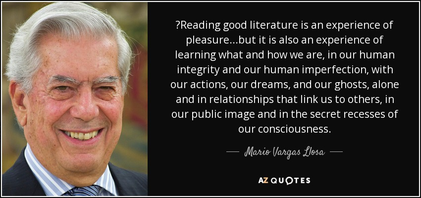 Reading good literature is an experience of pleasure...but it is also an experience of learning what and how we are, in our human integrity and our human imperfection, with our actions, our dreams, and our ghosts, alone and in relationships that link us to others, in our public image and in the secret recesses of our consciousness. - Mario Vargas Llosa