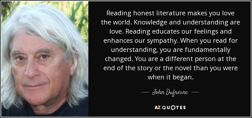 Reading honest literature makes you love the world. Knowledge and understanding are love. Reading educates our feelings and enhances our sympathy. When you read for understanding, you are fundamentally changed. You are a different person at the end of the story or the novel than you were when it began. - John Dufresne