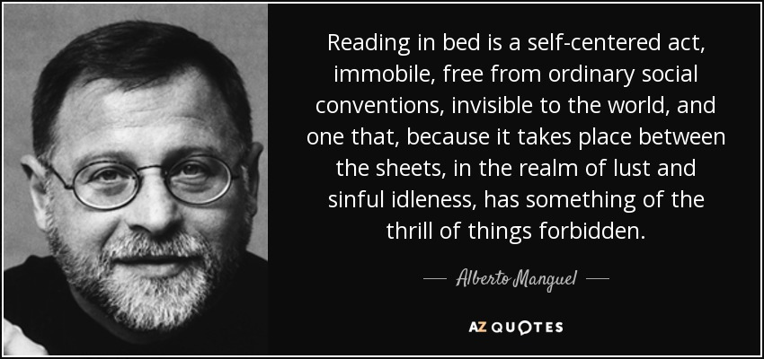 Reading in bed is a self-centered act, immobile, free from ordinary social conventions, invisible to the world, and one that, because it takes place between the sheets, in the realm of lust and sinful idleness, has something of the thrill of things forbidden. - Alberto Manguel