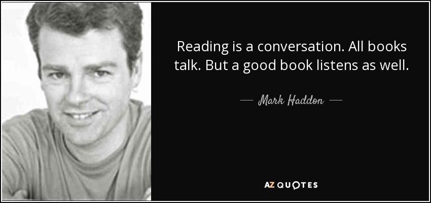 Reading is a conversation. All books talk. But a good book listens as well. - Mark Haddon