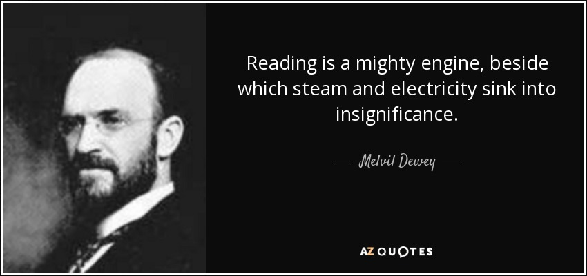 Reading is a mighty engine, beside which steam and electricity sink into insignificance. - Melvil Dewey