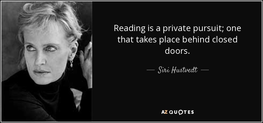 Reading is a private pursuit; one that takes place behind closed doors. - Siri Hustvedt