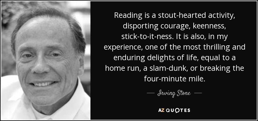 Reading is a stout-hearted activity, disporting courage, keenness, stick-to-it-ness. It is also, in my experience, one of the most thrilling and enduring delights of life, equal to a home run, a slam-dunk, or breaking the four-minute mile. - Irving Stone